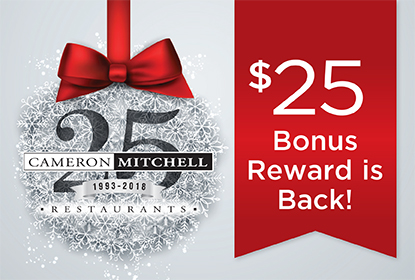 Give Cameron Mitchell Restaurants' gift cards and receive a $25 Bonus Card Reward