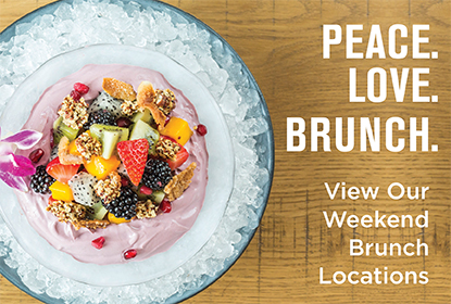 Peace. Love. Brunch. View our weekend brunch locations.