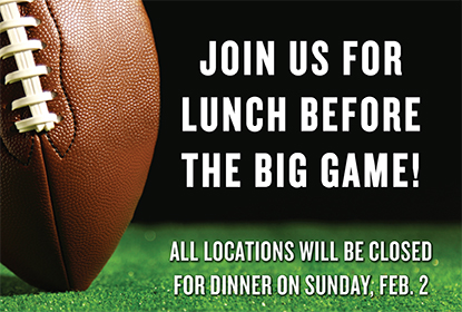 Join us for lunch before the big game! all locations will be closed for dinner on Sunday, Feb. 2nd.