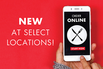 New at select locations. Online Ordering!