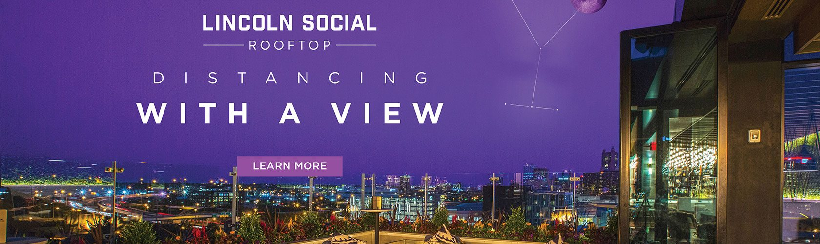 Lincoln Social Rooftop. Distancing with a view. Learn More.