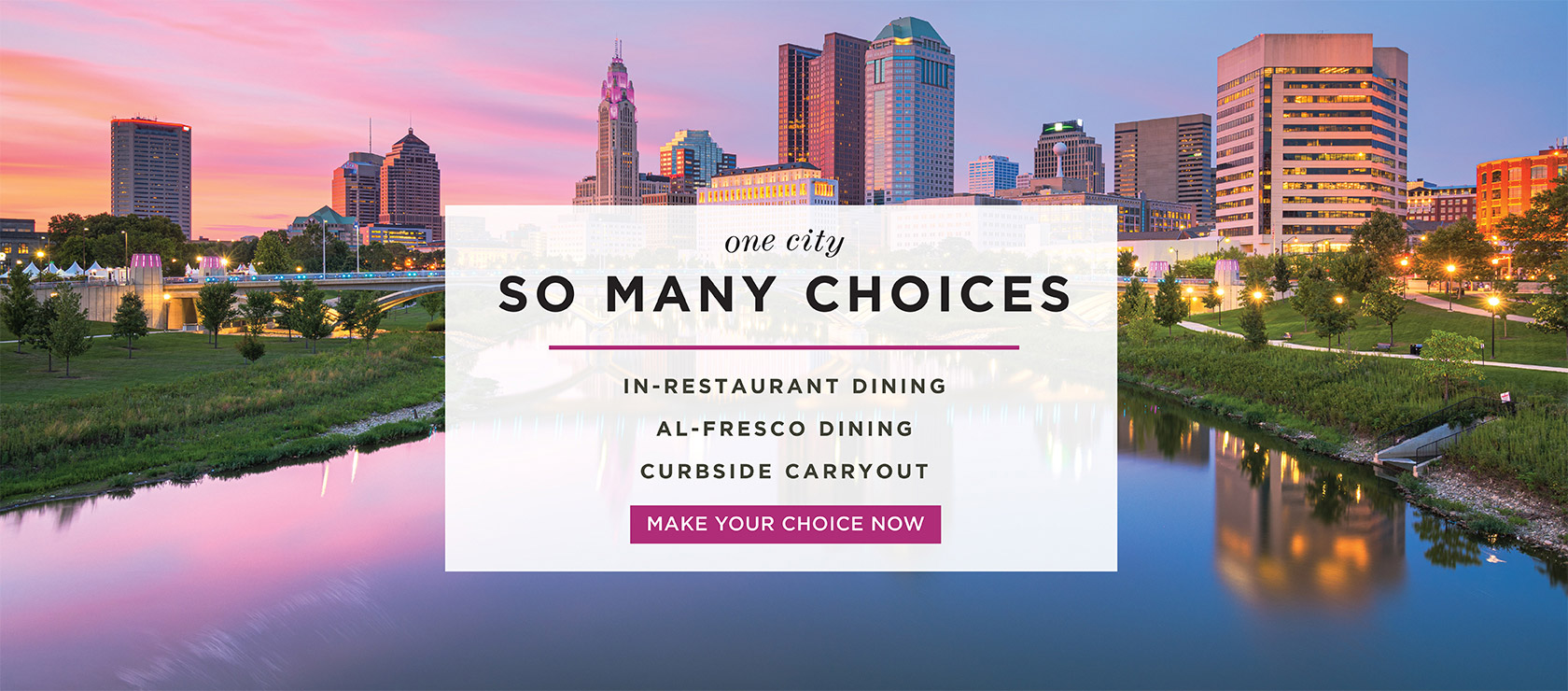 One City. So many choices. In-restaurant, al-fresco dining, curbside carryout. Make your choice now.