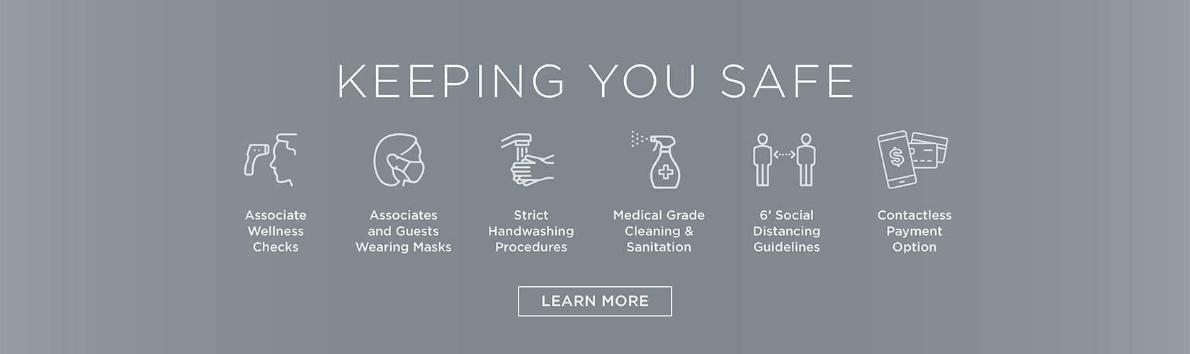 Keeping you safe with associate wellness checks, associates and guests wearing masks, strict handwashing procedures, medical grade cleaning & sanitation, 6' social distancing guidelines and contactless payment options. Learn More.