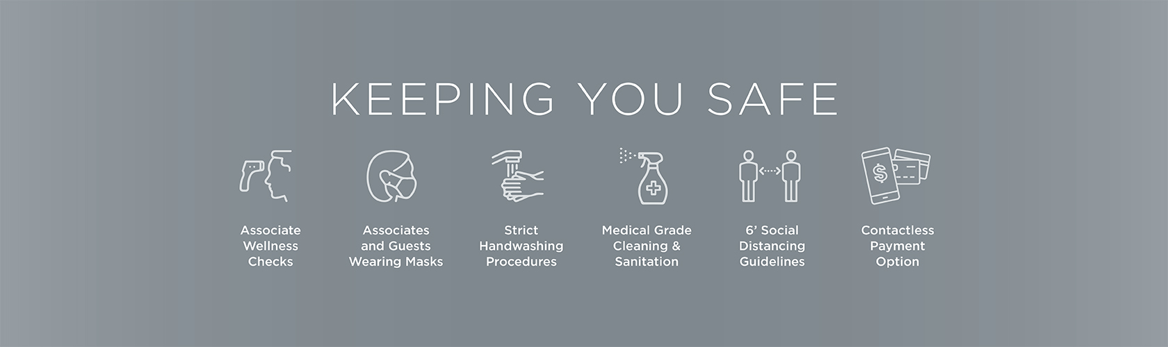 Keeping Our Associates Safe. Associate Wellness Checks, Associates and Guests Wearing Masks, Strict Handwashing Procedures, Medical Grade Cleaning & Sanitation, 6' Social Distancing Guidelines and Contactless Payment Options.