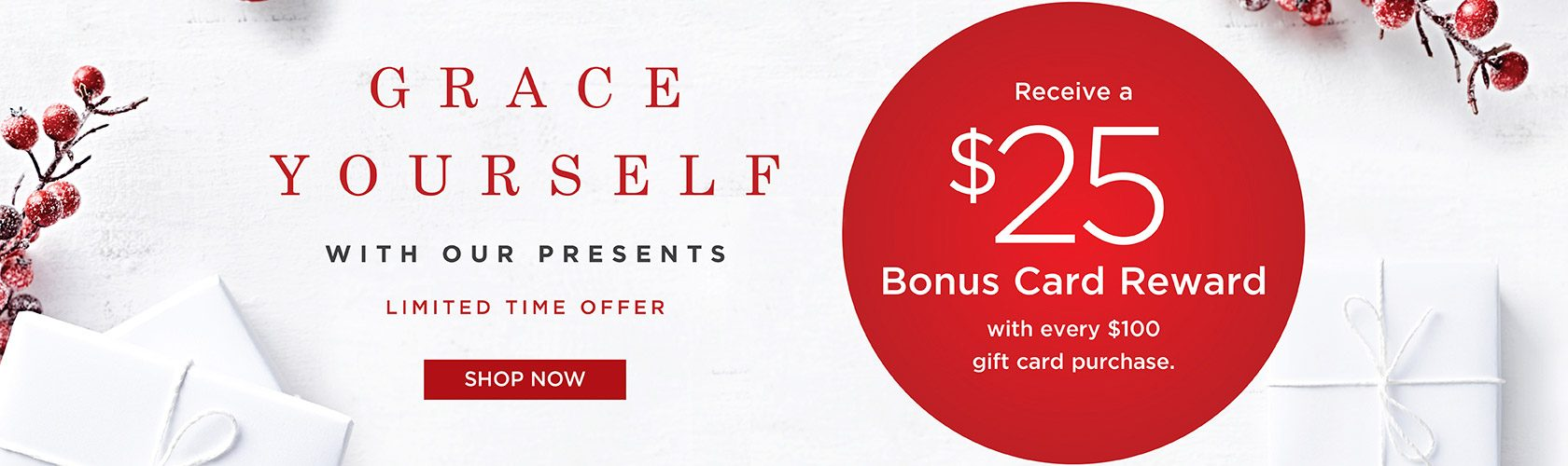 Grace yourself with our presents. Receive a $25 Bonus Card Reward with every $100 gift card purchase. Limited Time offer. Shop Now.