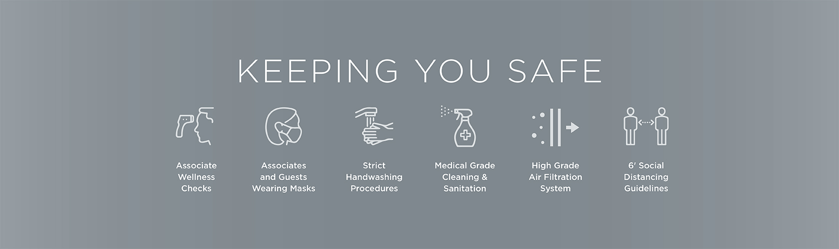 Keeping you safe with associate wellness checks, associates and guests wearing masks, strict handwashing procedures, medical grade cleaning & sanitation, high grade air filtration system and 6' social distancing guidelines.