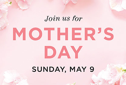 Join us for Mother's Day. Sunday, May 9