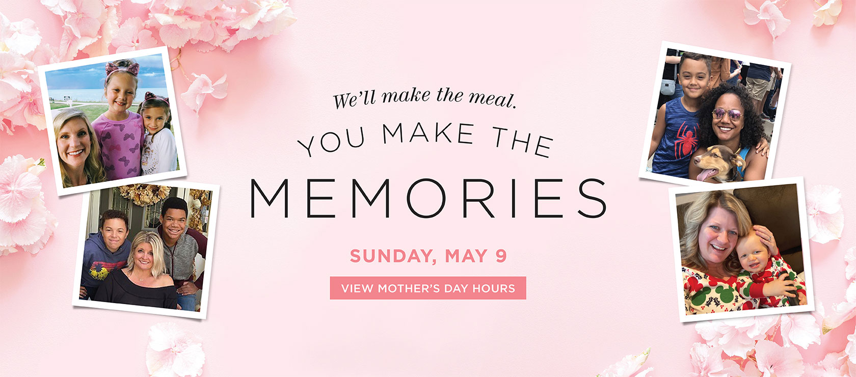 We'll make the meal. You make the memories. Sunday, May 9. View Mother's Day Hours