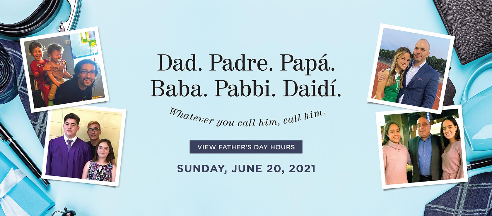 Dad. Padre. Pap. Baba. Pabbi. Diadi. Whatever you call him, call him. View Father's Day Hours.